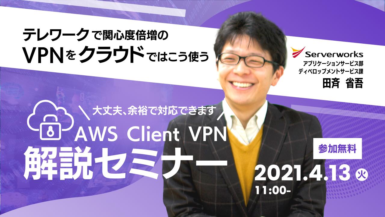 【4月13日】【再演】『テレワークで関心度倍増のVPNをクラウドではこう使う VPN接続者が明日から一気に数十倍...? 大丈夫、余裕で対応できます。 ~ AWS Client VPN解説セミナー ~』を開催します