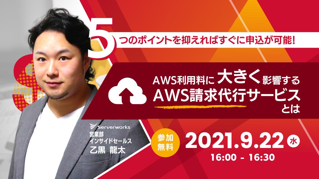 【9月22日】「5つのポイントを抑えればすぐに申込が可能! AWS利用料に大きく影響するAWS請求代行サービスとは」ウェビナーを開催します
