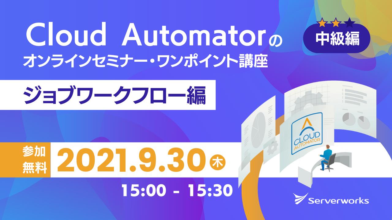 【9月30日】AWS運用自動化サービス「Cloud Automator」のオンラインセミナー・ワンポイント講座(ジョブワークフロー編)を開催します