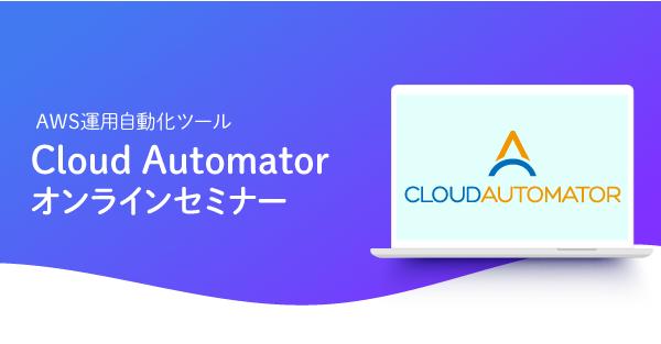 【2月10日】AWS運用自動化ツール「Cloud Automator」のオンラインセミナーを開催します