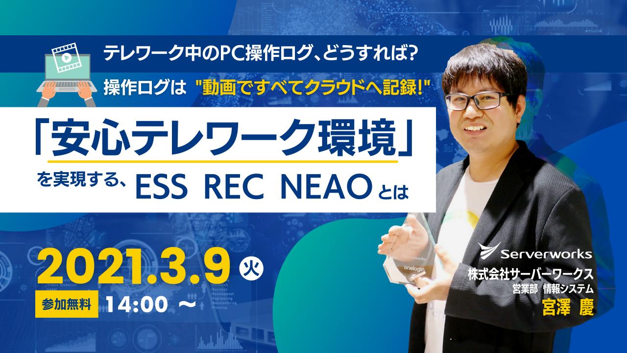 """【3月9日】『テレワーク中のPC操作ログ、どうすれば? 操作ログは""""動画ですべてクラウドへ記録!"""" 「安心テレワーク環境」を実現する、ESS REC NEAOとは』ウェビナーを開催します。"""