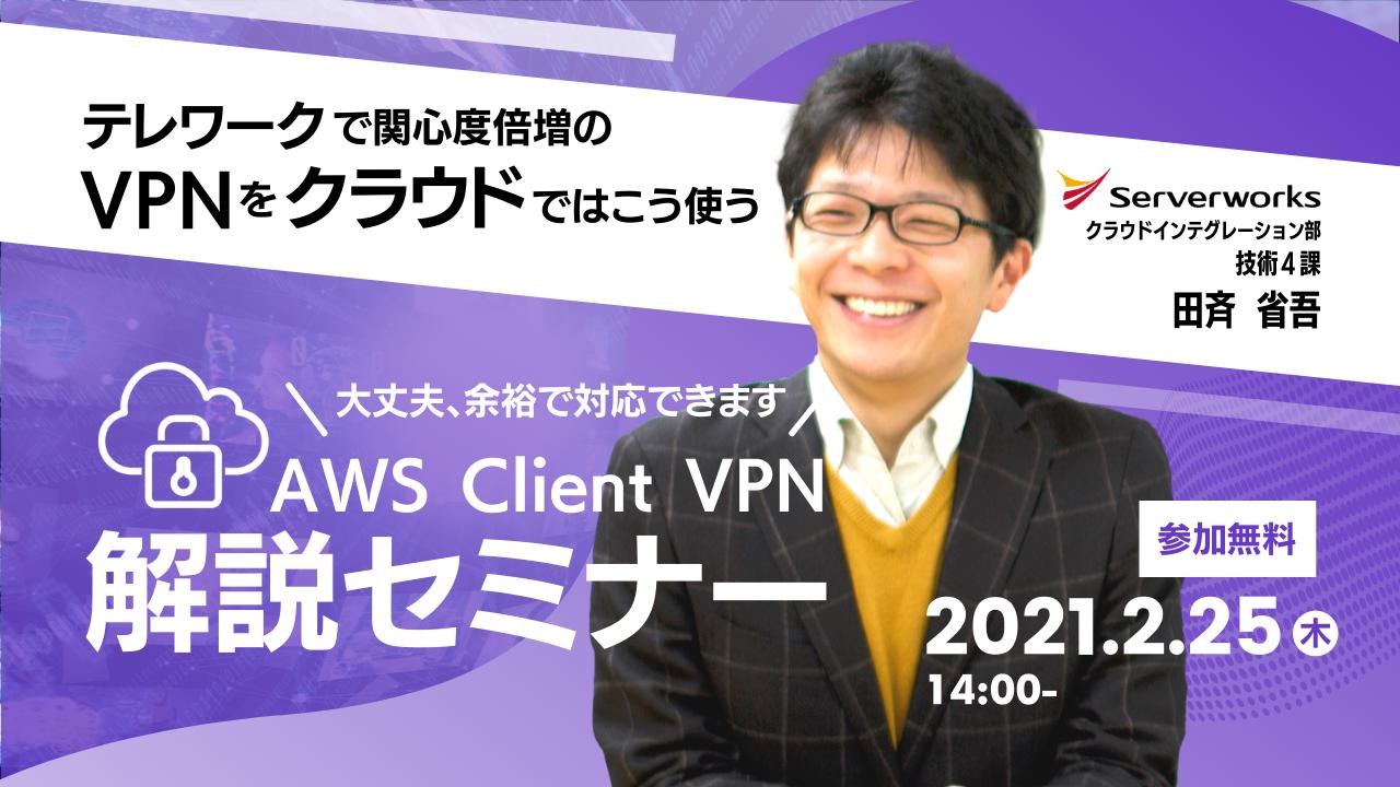 【2月25日】『テレワークで関心度倍増のVPNをクラウドではこう使う VPN接続者が明日から一気に数十倍...? 大丈夫、余裕で対応できます。 ~ AWS Client VPN解説セミナー ~』ウェビナーを開催します