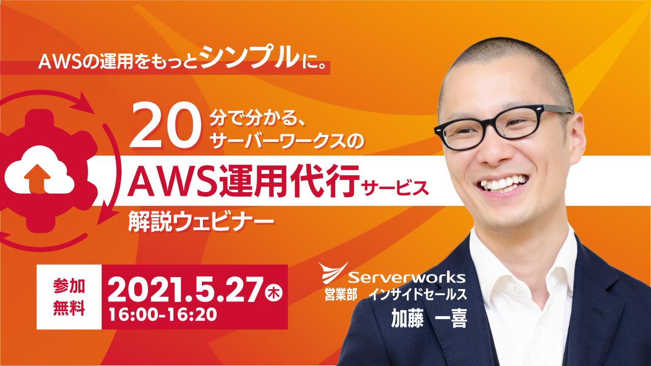 【5月27日】「AWSの運用をもっとシンプルに。20分で分かる、サーバーワークスのAWS運用代行サービス解説」ウェビナーを開催します