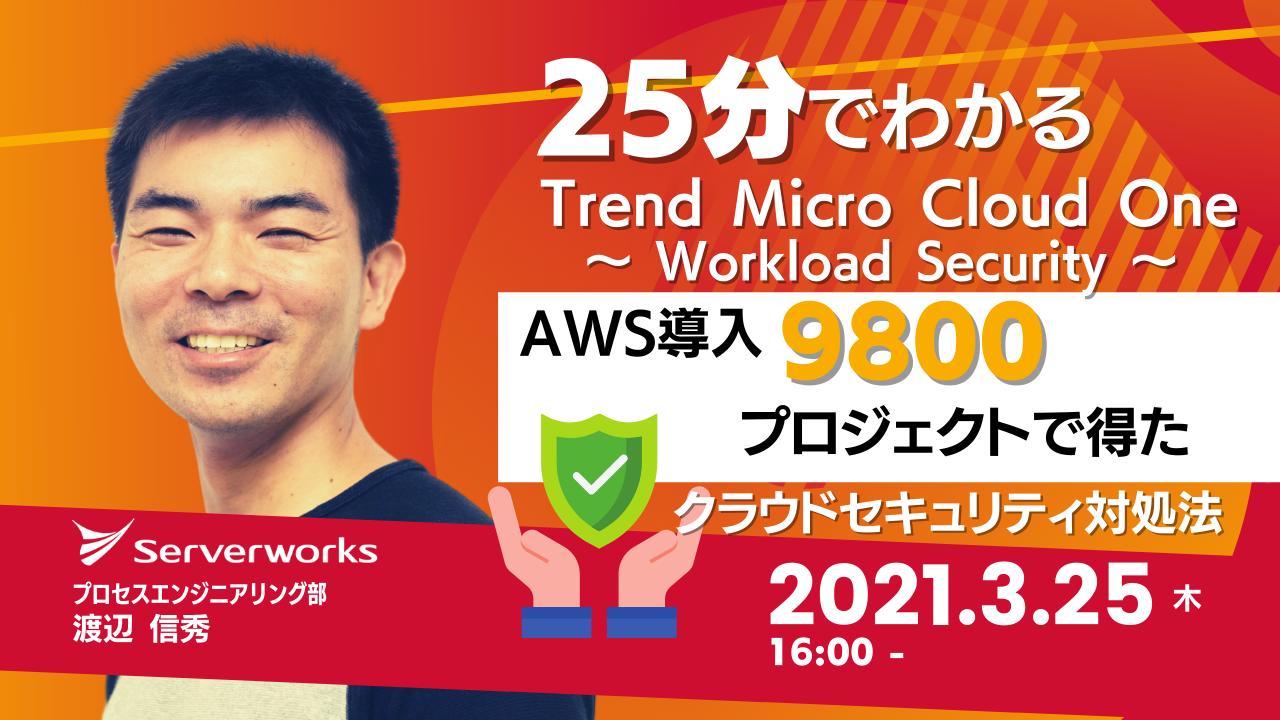 【3月25日】『25分でわかる Trend Micro Cloud One Workload Security AWS導入9,800プロジェクトで得た「クラウドセキュリティ」対処法』ウェビナーを開催します