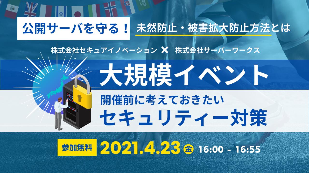 【4月23日】『大規模イベント開催前に考えておきたいセキュリティー対策 公開サーバを守る!未然防止・被害拡大防止方法とは』ウェビナーを開催します