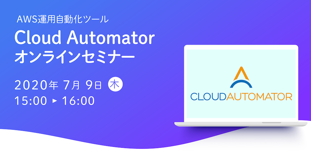 【7月9日開催】AWS運用自動化ツール「Cloud Automator」のオンラインセミナーを開催します